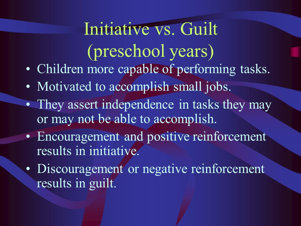 Initiative vs. Guilt (preschool years) Children more capable of performing tasks.