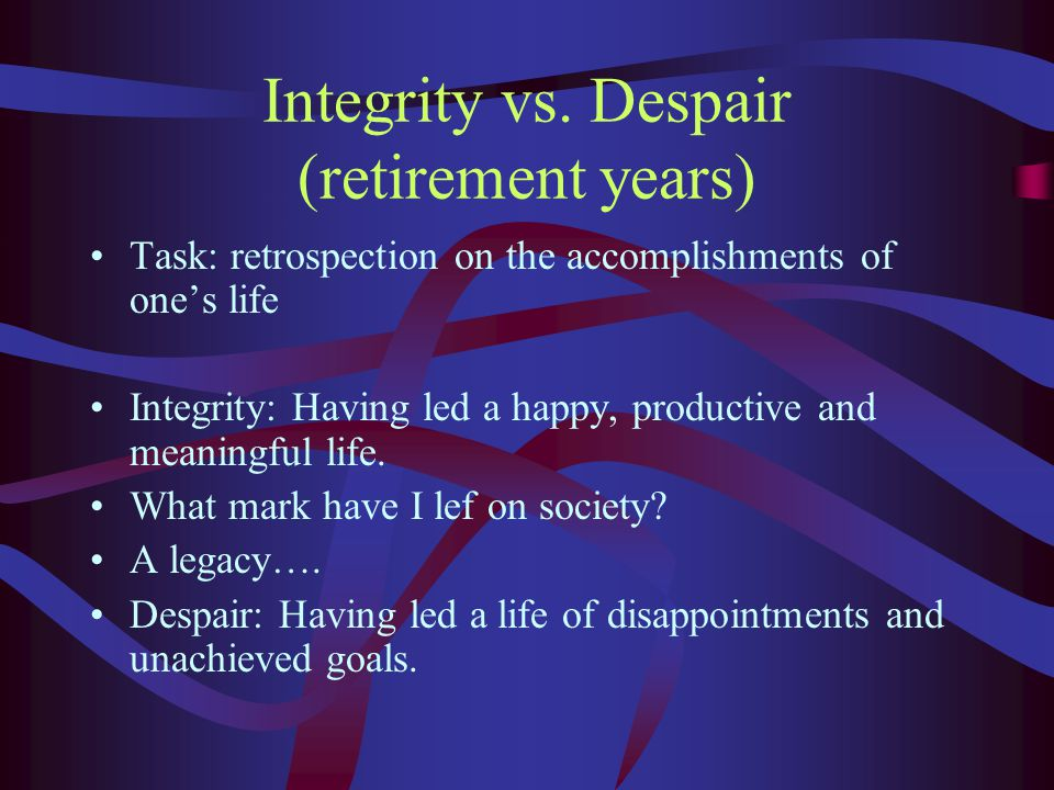 Integrity vs. Despair (retirement years) Task: retrospection on the accomplishments of one's life Integrity: Having led a happy, productive and meanin