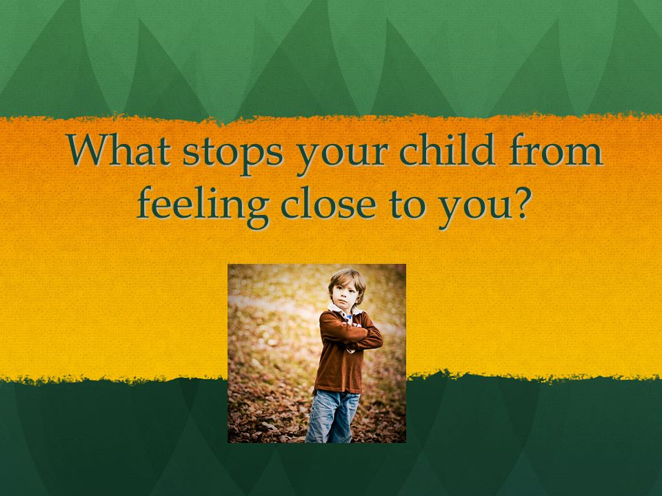 What stops your child from feeling close to you