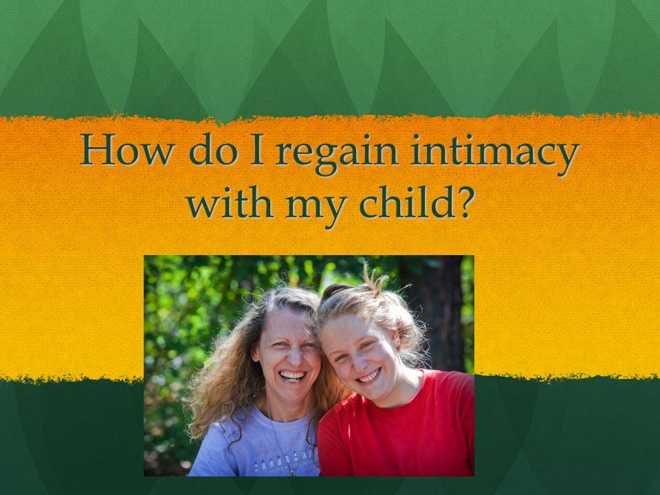 How do I regain intimacy with my child