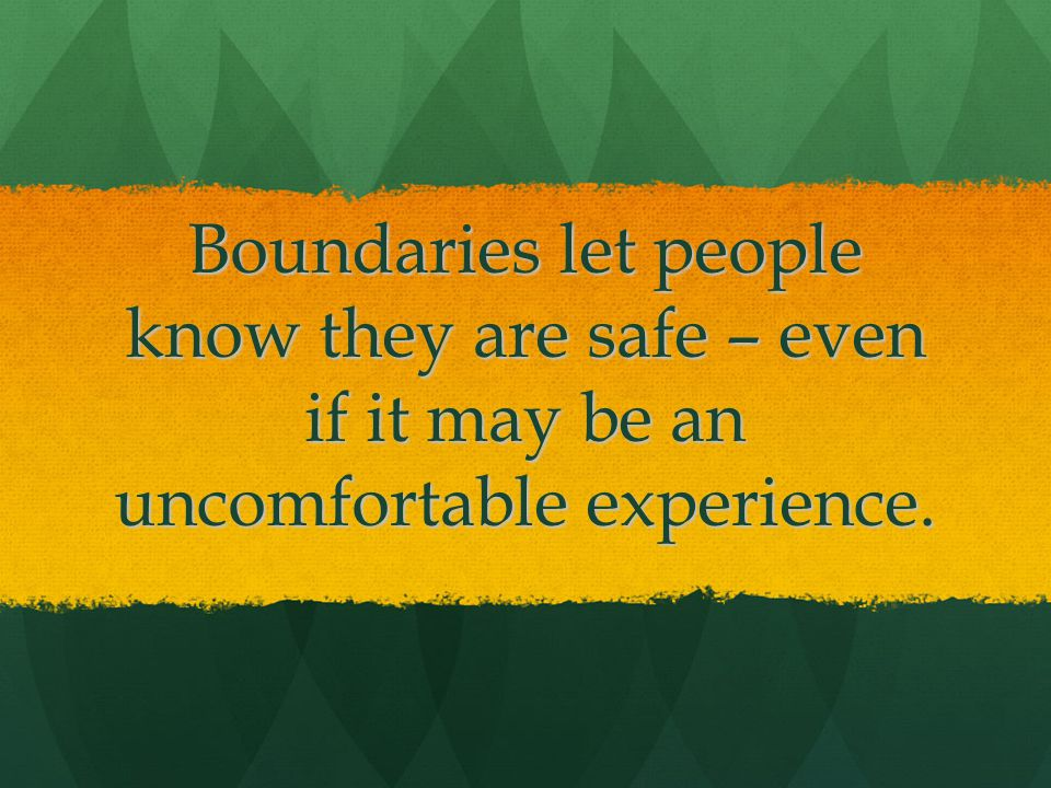 Boundaries let people know they are safe – even if it may be an uncomfortable experience.