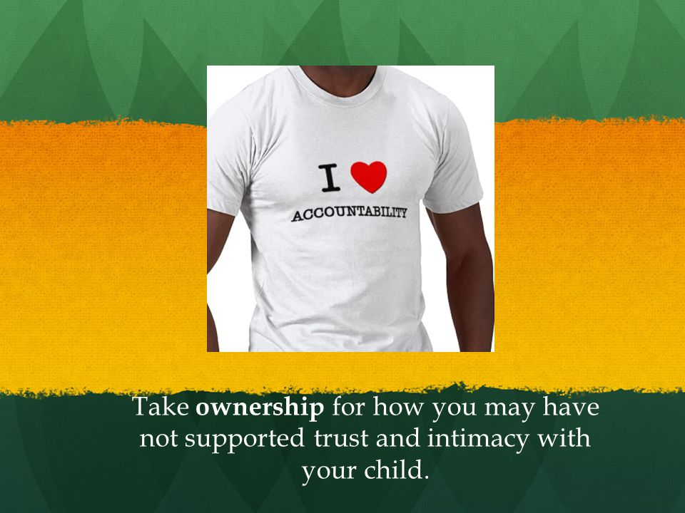 Take ownership for how you may have not supported trust and intimacy with your child.
