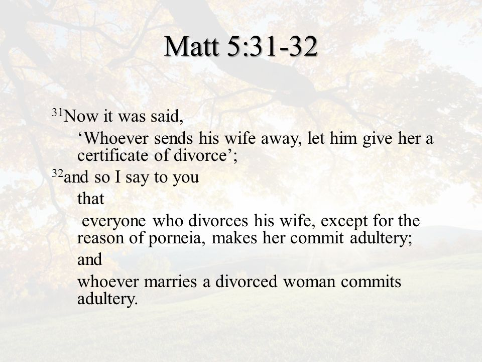 Matt 5:31-32 31 Now it was said, 'Whoever sends his wife away, let him give her a certificate of divorce'; 32 and so I say to you that everyone who divorces his wife, except for the reason of porneia, makes her commit adultery; and whoever marries a divorced woman commits adultery.