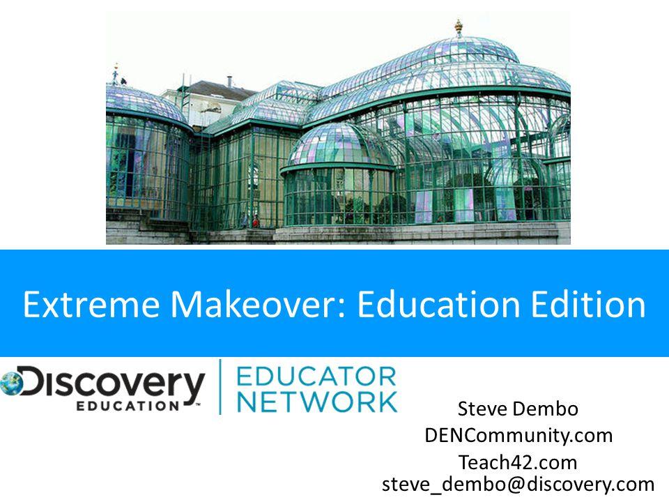 Extreme Makeover: Education Edition Steve Dembo DENCommunity.com Teach42.com steve_dembo@discovery.com