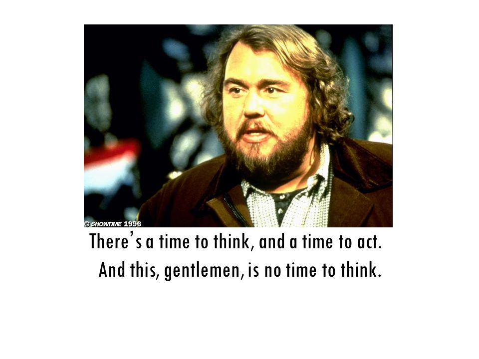 There ' s a time to think, and a time to act. And this, gentlemen, is no time to think.