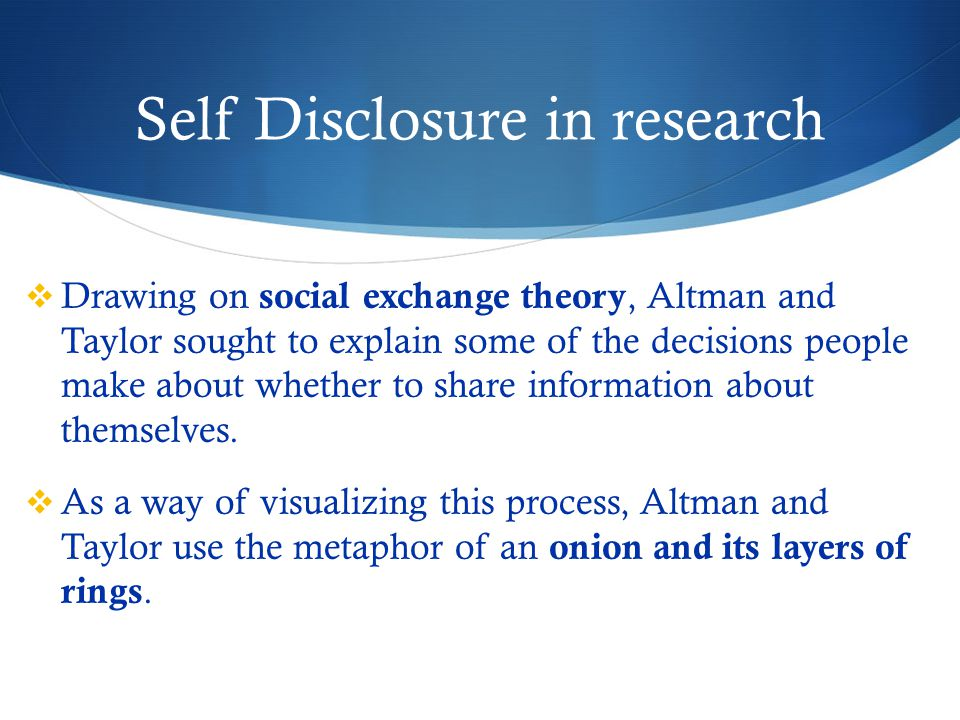 Self Disclosure in research  Drawing on social exchange theory, Altman and Taylor sought to explain some of the decisions people make about whether to share information about themselves.