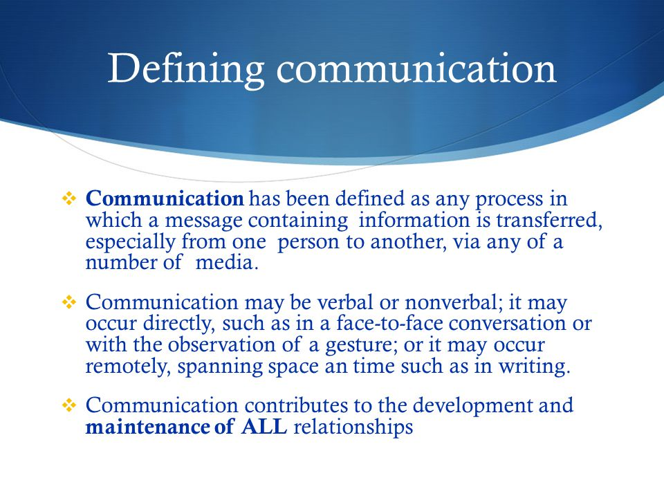 Defining communication  Communication has been defined as any process in which a message containing information is transferred, especially from one person to another, via any of a number of media.
