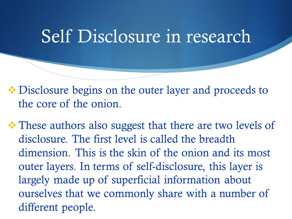 Self Disclosure in research  Disclosure begins on the outer layer and proceeds to the core of the onion.