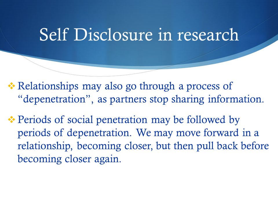 Self Disclosure in research  Relationships may also go through a process of depenetration , as partners stop sharing information.