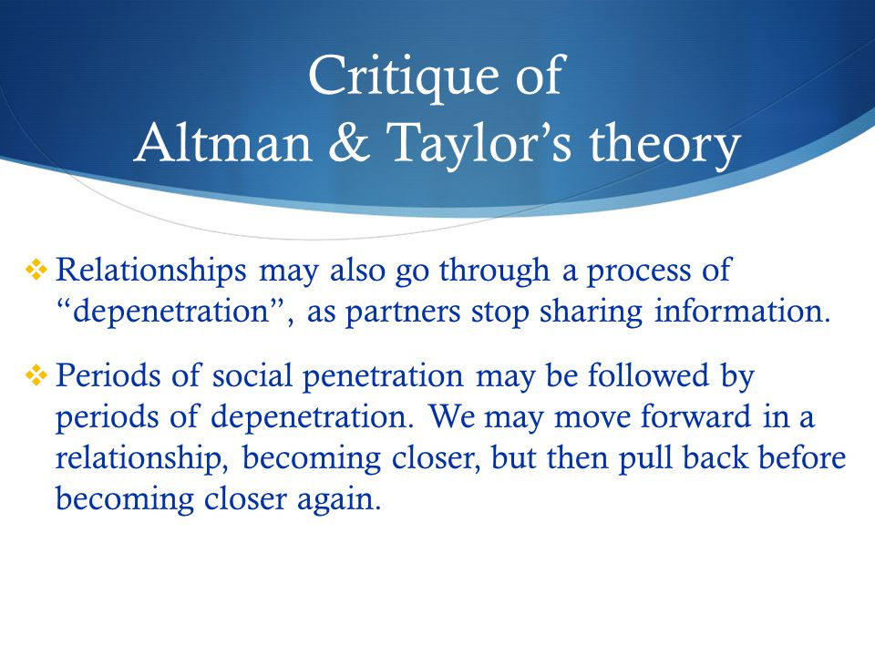 Critique of Altman & Taylor's theory  Relationships may also go through a process of depenetration , as partners stop sharing information.