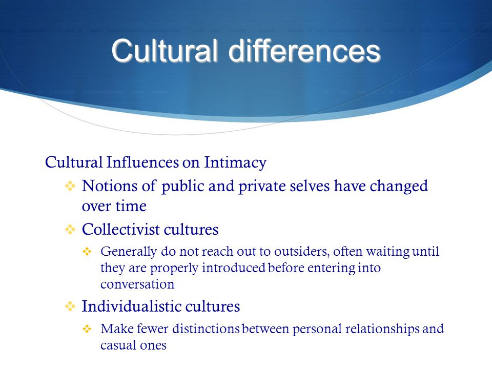 Cultural differences Cultural Influences on Intimacy  Notions of public and private selves have changed over time  Collectivist cultures  Generally do not reach out to outsiders, often waiting until they are properly introduced before entering into conversation  Individualistic cultures  Make fewer distinctions between personal relationships and casual ones