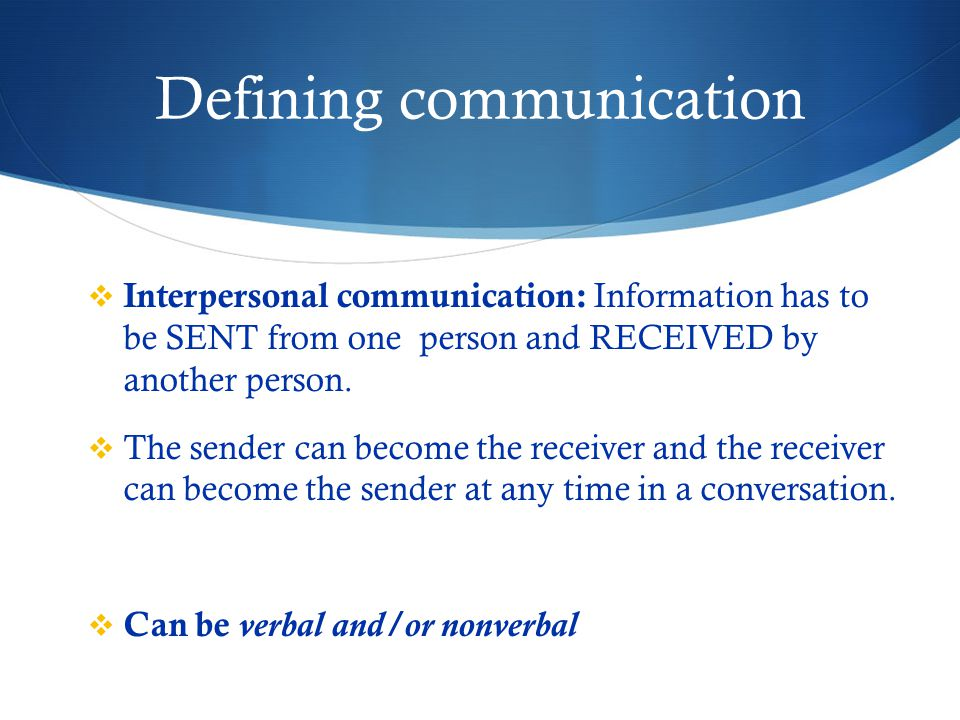 Defining communication  Interpersonal communication: Information has to be SENT from one person and RECEIVED by another person.