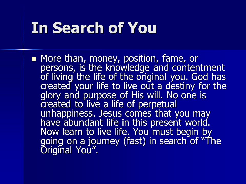 In Search of You More than, money, position, fame, or persons, is the knowledge and contentment of living the life of the original you.