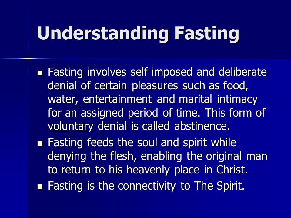 Understanding Fasting Fasting involves self imposed and deliberate denial of certain pleasures such as food, water, entertainment and marital intimacy for an assigned period of time.