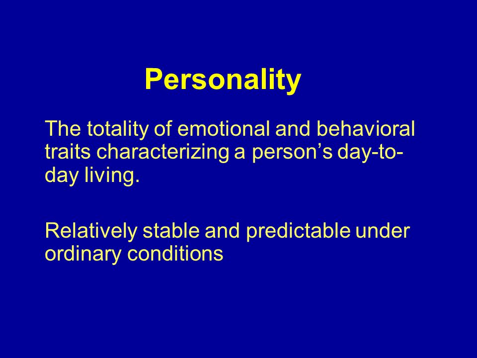 Personality The totality of emotional and behavioral traits characterizing a person's day-to- day living.
