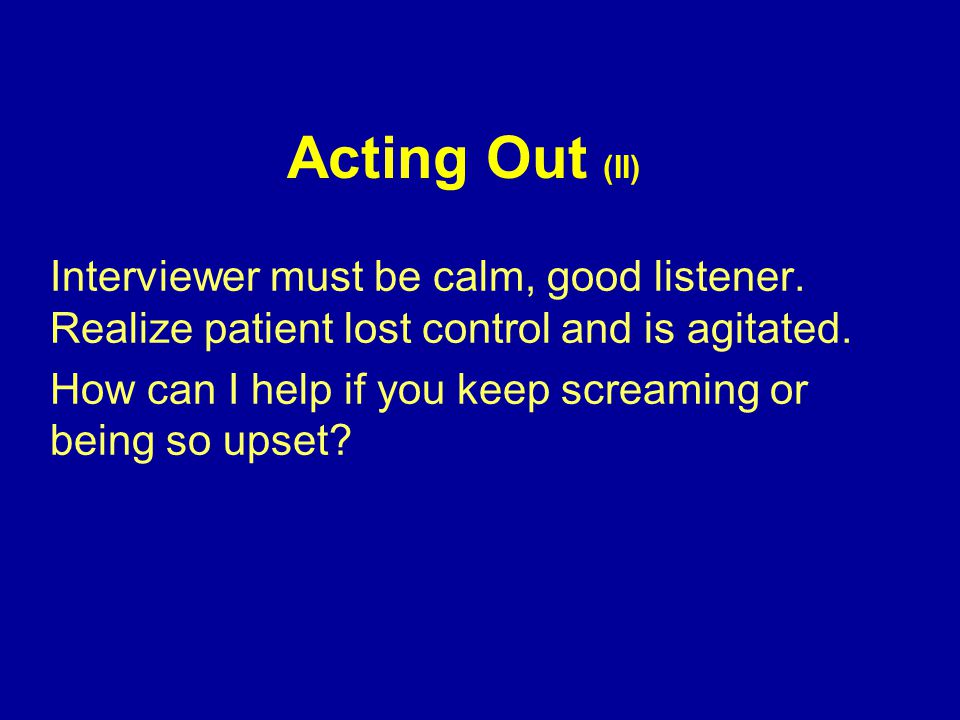 Acting Out (II) Interviewer must be calm, good listener.