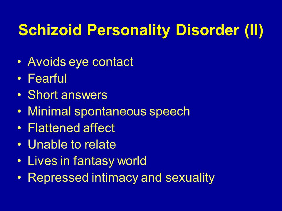 Schizoid Personality Disorder (II) Avoids eye contact Fearful Short answers Minimal spontaneous speech Flattened affect Unable to relate Lives in fantasy world Repressed intimacy and sexuality