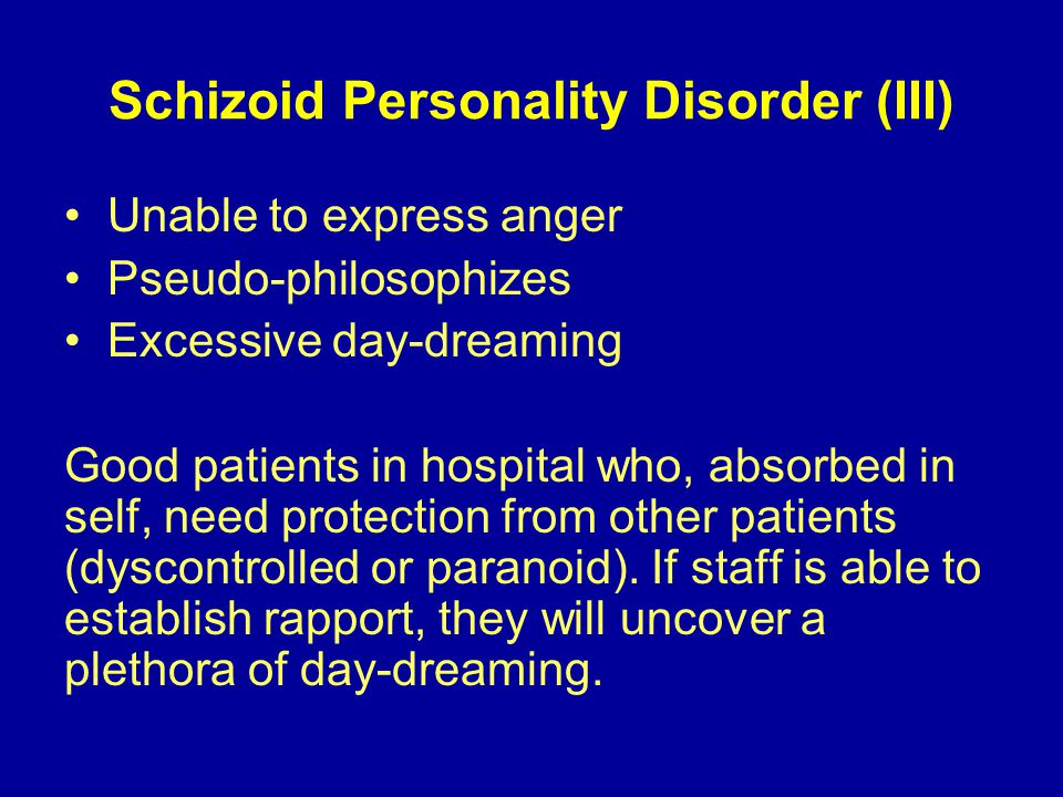 Schizoid Personality Disorder (III) Unable to express anger Pseudo-philosophizes Excessive day-dreaming Good patients in hospital who, absorbed in self, need protection from other patients (dyscontrolled or paranoid).