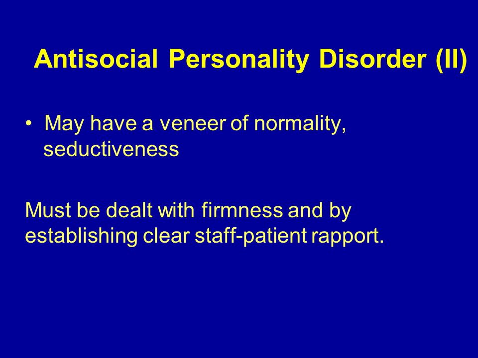 Antisocial Personality Disorder (II) May have a veneer of normality, seductiveness Must be dealt with firmness and by establishing clear staff-patient rapport.