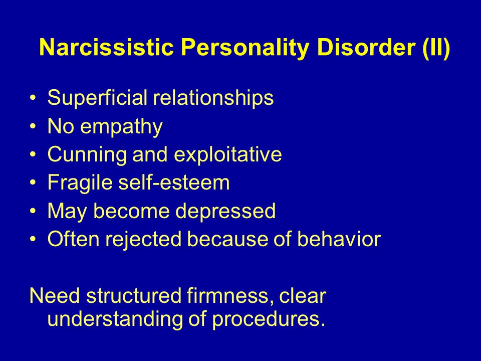 Narcissistic Personality Disorder (II) Superficial relationships No empathy Cunning and exploitative Fragile self-esteem May become depressed Often rejected because of behavior Need structured firmness, clear understanding of procedures.