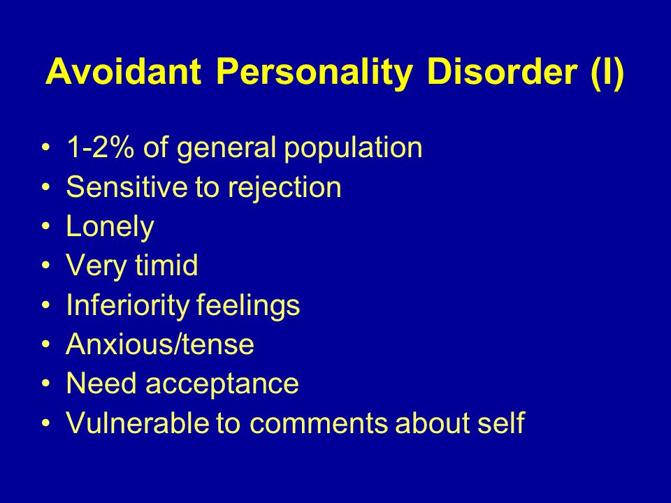 Avoidant Personality Disorder (I) 1-2% of general population Sensitive to rejection Lonely Very timid Inferiority feelings Anxious/tense Need acceptance Vulnerable to comments about self