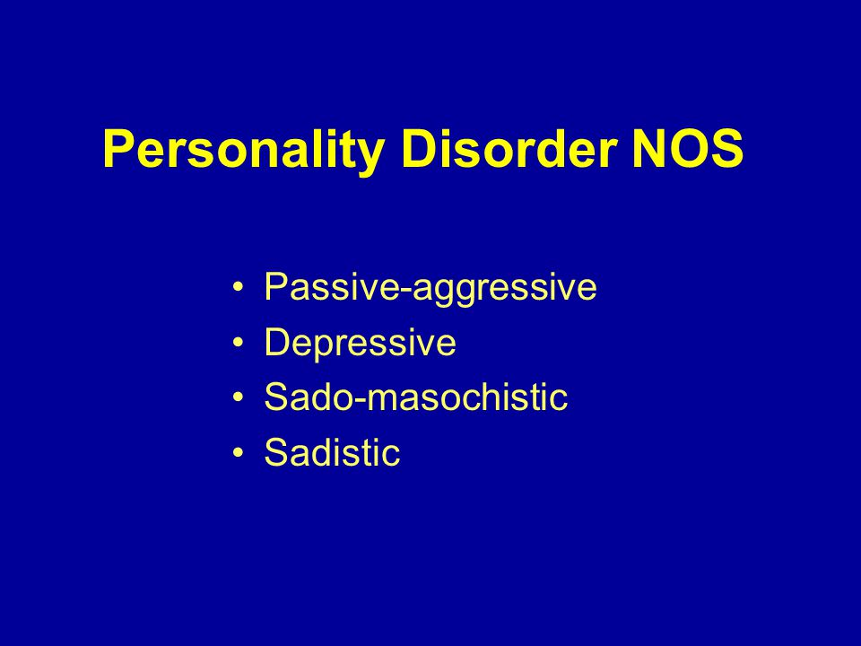 Personality Disorder NOS Passive-aggressive Depressive Sado-masochistic Sadistic