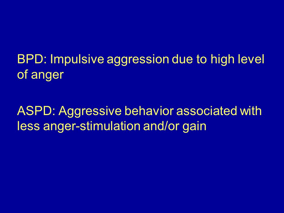 BPD: Impulsive aggression due to high level of anger ASPD: Aggressive behavior associated with less anger-stimulation and/or gain