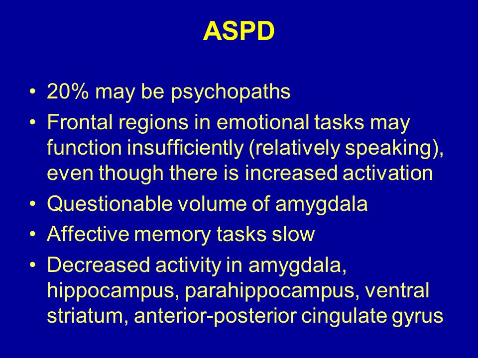 ASPD 20% may be psychopaths Frontal regions in emotional tasks may function insufficiently (relatively speaking), even though there is increased activation Questionable volume of amygdala Affective memory tasks slow Decreased activity in amygdala, hippocampus, parahippocampus, ventral striatum, anterior-posterior cingulate gyrus
