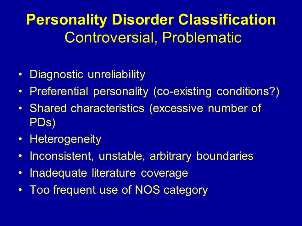 Personality Disorder Classification Controversial, Problematic Diagnostic unreliability Preferential personality (co-existing conditions ) Shared characteristics (excessive number of PDs) Heterogeneity Inconsistent, unstable, arbitrary boundaries Inadequate literature coverage Too frequent use of NOS category