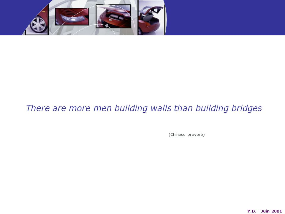 Y.D. - Juin 2001 There are more men building walls than building bridges (Chinese proverb)