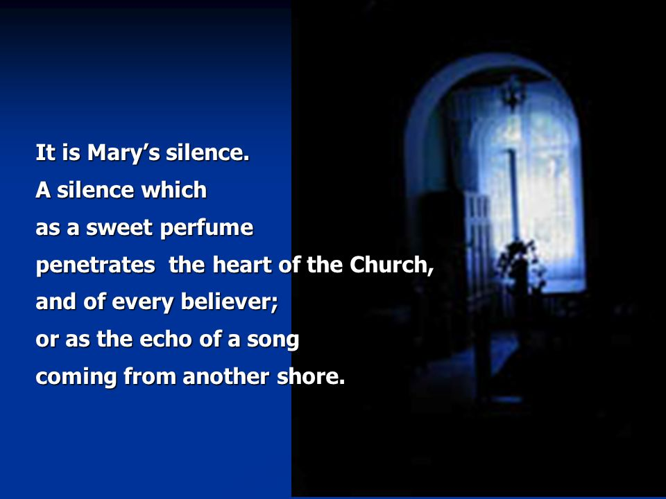 It is Mary's silence. A silence which as a sweet perfume penetrates the heart of the Church, and of every believer; or as the echo of a song coming fr