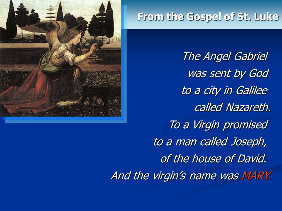 From the Gospel of St. Luke The Angel Gabriel was sent by God to a city in Galilee called Nazareth. To a Virgin promised to a man called Joseph, of th