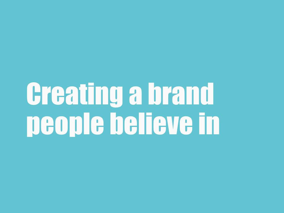 Creating a brand people believe in