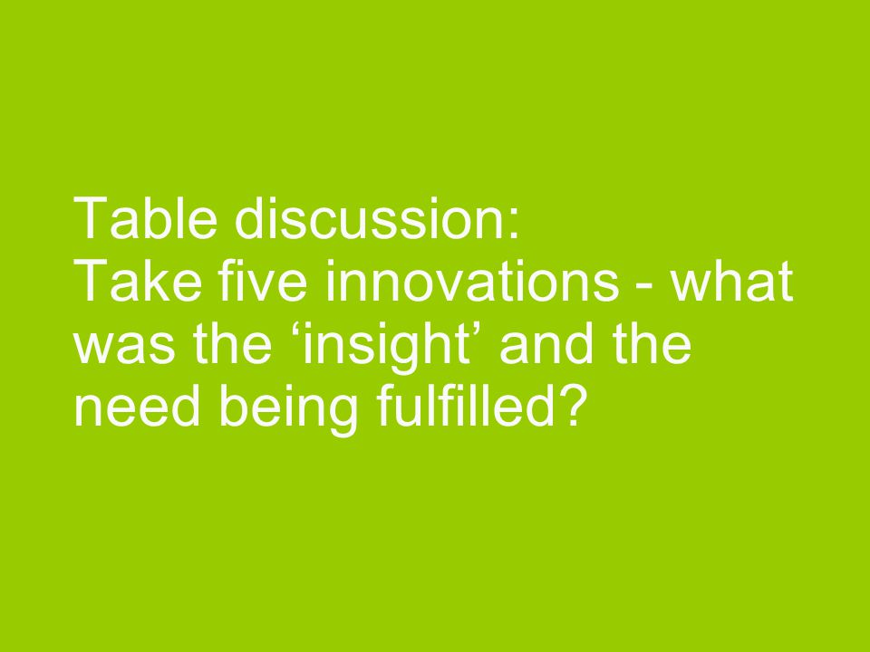 Table discussion: Take five innovations - what was the 'insight' and the need being fulfilled