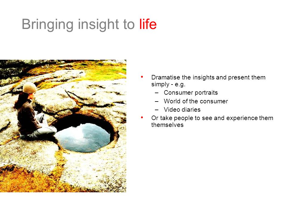 Bringing insight to life Dramatise the insights and present them simply - e.g.