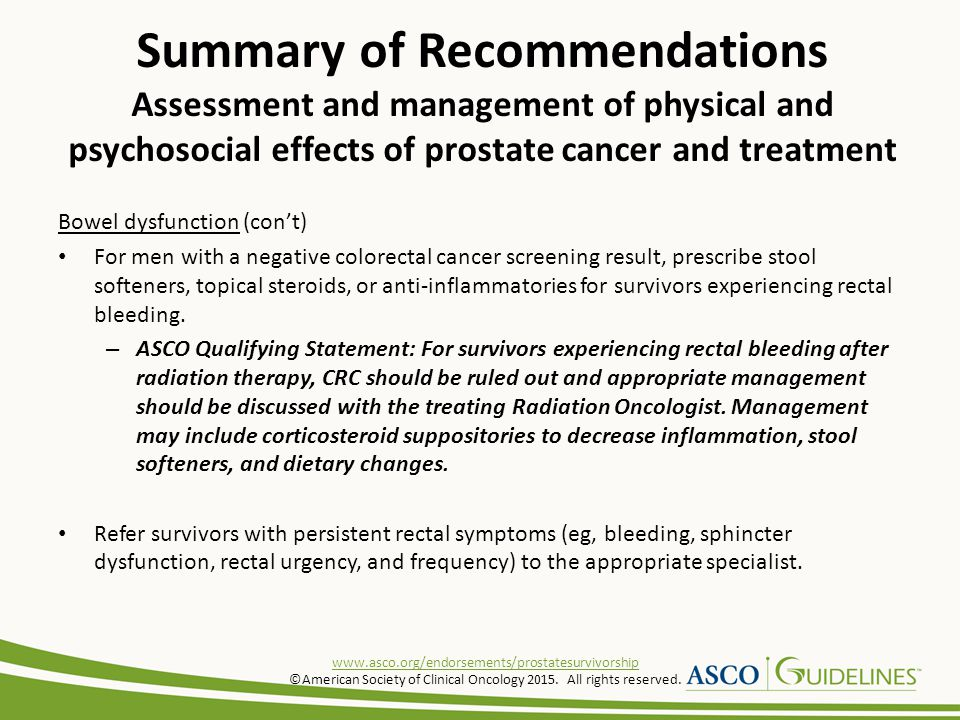 Bowel dysfunction (con't) For men with a negative colorectal cancer screening result, prescribe stool softeners, topical steroids, or anti-inflammatories for survivors experiencing rectal bleeding.