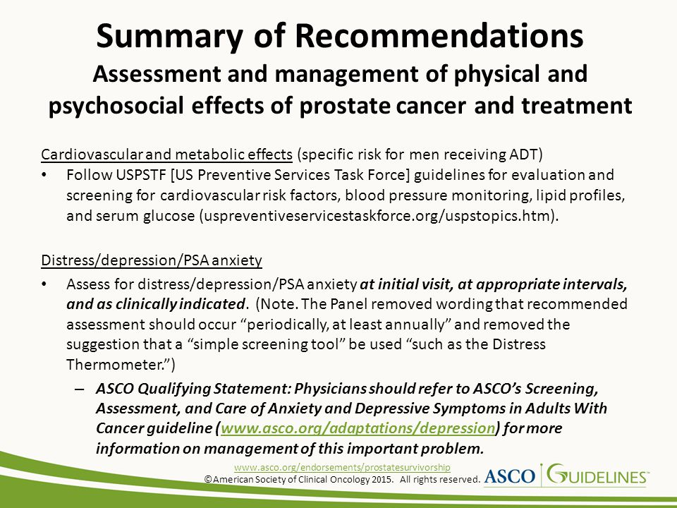 Cardiovascular and metabolic effects (specific risk for men receiving ADT) Follow USPSTF [US Preventive Services Task Force] guidelines for evaluation and screening for cardiovascular risk factors, blood pressure monitoring, lipid profiles, and serum glucose (uspreventiveservicestaskforce.org/uspstopics.htm).