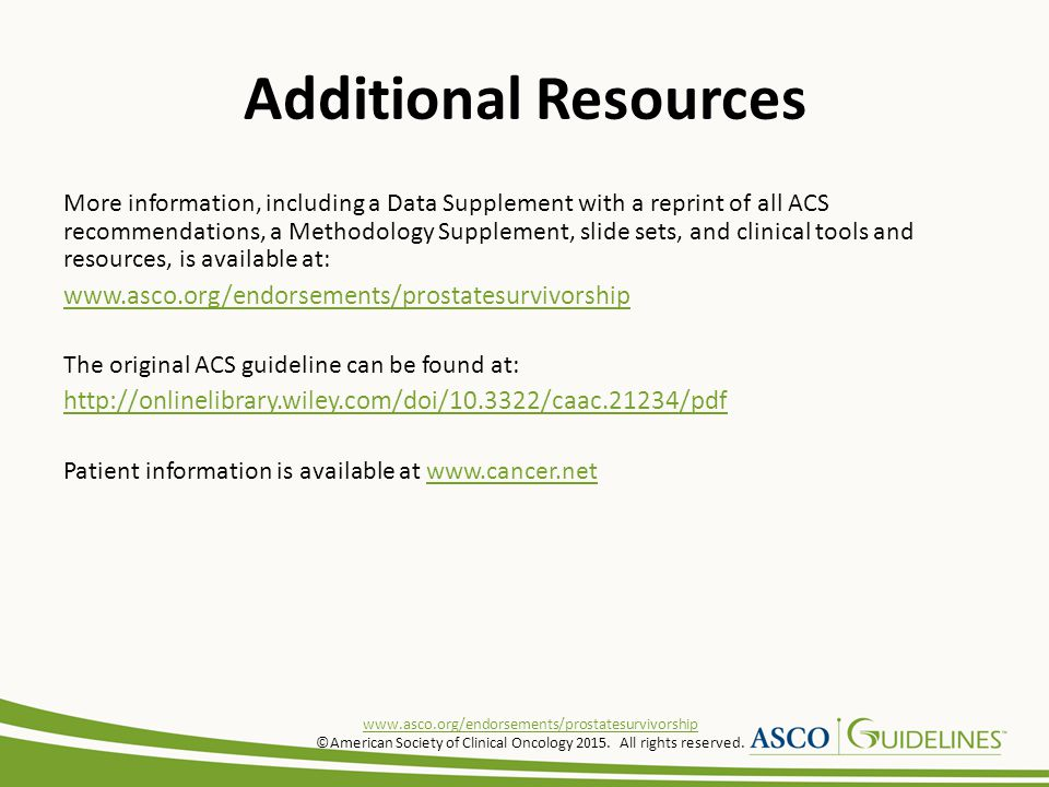 Additional Resources More information, including a Data Supplement with a reprint of all ACS recommendations, a Methodology Supplement, slide sets, and clinical tools and resources, is available at: www.asco.org/endorsements/prostatesurvivorship The original ACS guideline can be found at: http://onlinelibrary.wiley.com/doi/10.3322/caac.21234/pdf Patient information is available at www.cancer.netwww.cancer.net www.asco.org/endorsements/prostatesurvivorship ©American Society of Clinical Oncology 2015.