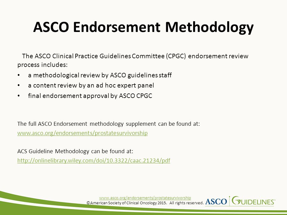 ASCO Endorsement Methodology The ASCO Clinical Practice Guidelines Committee (CPGC) endorsement review process includes: a methodological review by ASCO guidelines staff a content review by an ad hoc expert panel final endorsement approval by ASCO CPGC The full ASCO Endorsement methodology supplement can be found at: www.asco.org/endorsements/prostatesurvivorship ACS Guideline Methodology can be found at: http://onlinelibrary.wiley.com/doi/10.3322/caac.21234/pdf www.asco.org/endorsements/prostatesurvivorship ©American Society of Clinical Oncology 2015.