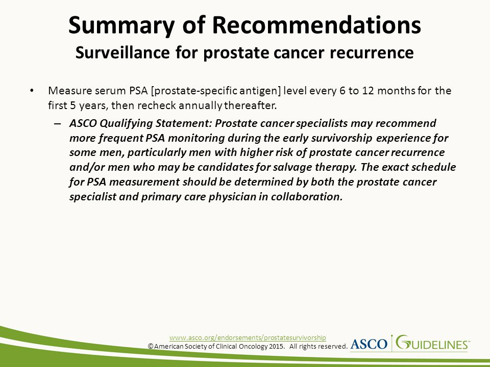 Measure serum PSA [prostate-specific antigen] level every 6 to 12 months for the first 5 years, then recheck annually thereafter. – ASCO Qualifying St