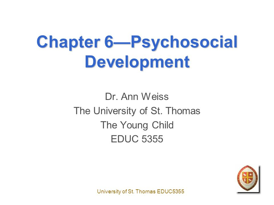 University of St. Thomas EDUC5355 Chapter 6—Psychosocial Development Dr. Ann Weiss The University of St. Thomas The Young Child EDUC 5355