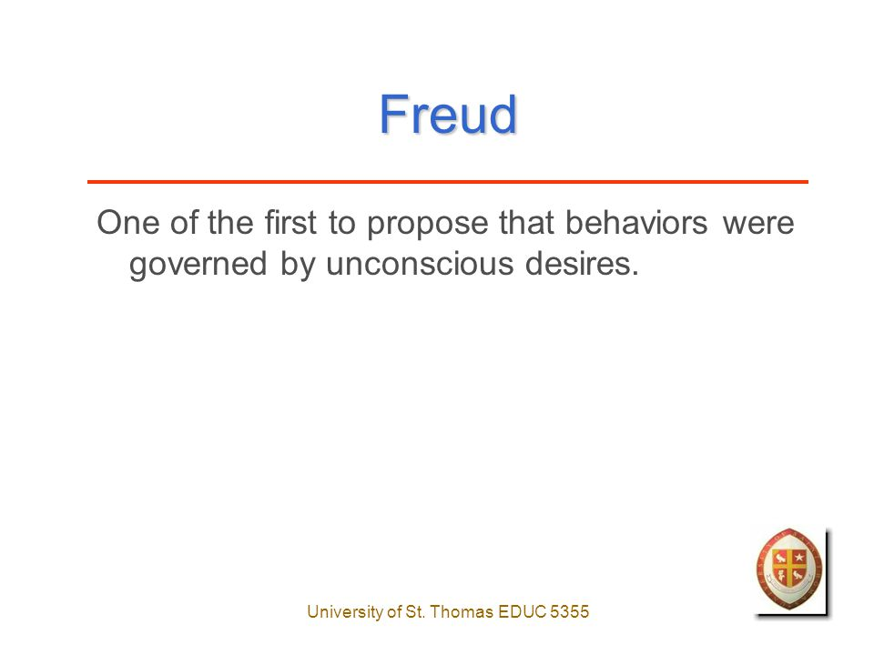 University of St. Thomas EDUC 5355 Freud One of the first to propose that behaviors were governed by unconscious desires.