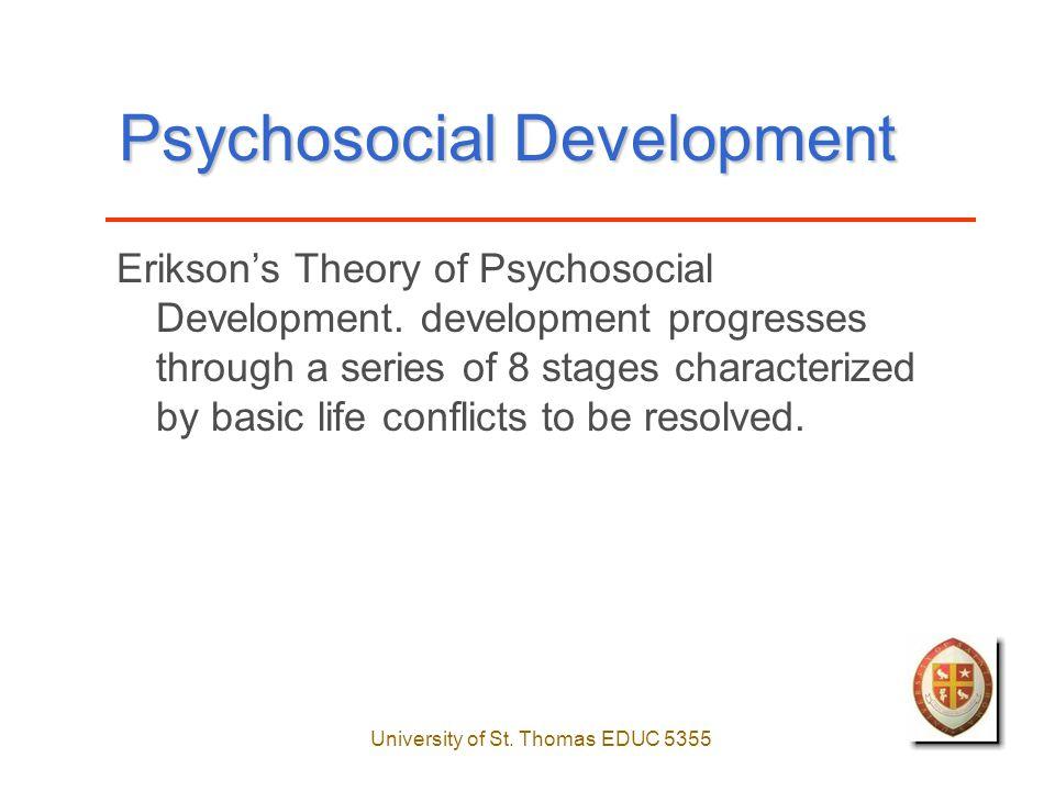 University of St. Thomas EDUC 5355 Psychosocial Development Erikson's Theory of Psychosocial Development. development progresses through a series of 8