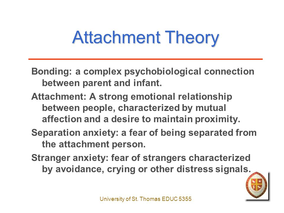 University of St. Thomas EDUC 5355 Attachment Theory Bonding: a complex psychobiological connection between parent and infant. Attachment: A strong em