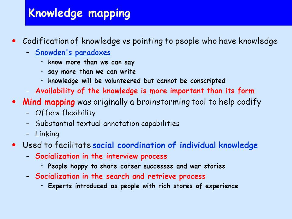 Knowledge mapping Codification of knowledge vs pointing to people who have knowledge –Snowden s paradoxesSnowden s paradoxes know more than we can say say more than we can write knowledge will be volunteered but cannot be conscripted –Availability of the knowledge is more important than its form Mind mapping was originally a brainstorming tool to help codify –Offers flexibility –Substantial textual annotation capabilities –Linking Used to facilitate social coordination of individual knowledge –Socialization in the interview process People happy to share career successes and war stories –Socialization in the search and retrieve process Experts introduced as people with rich stores of experience
