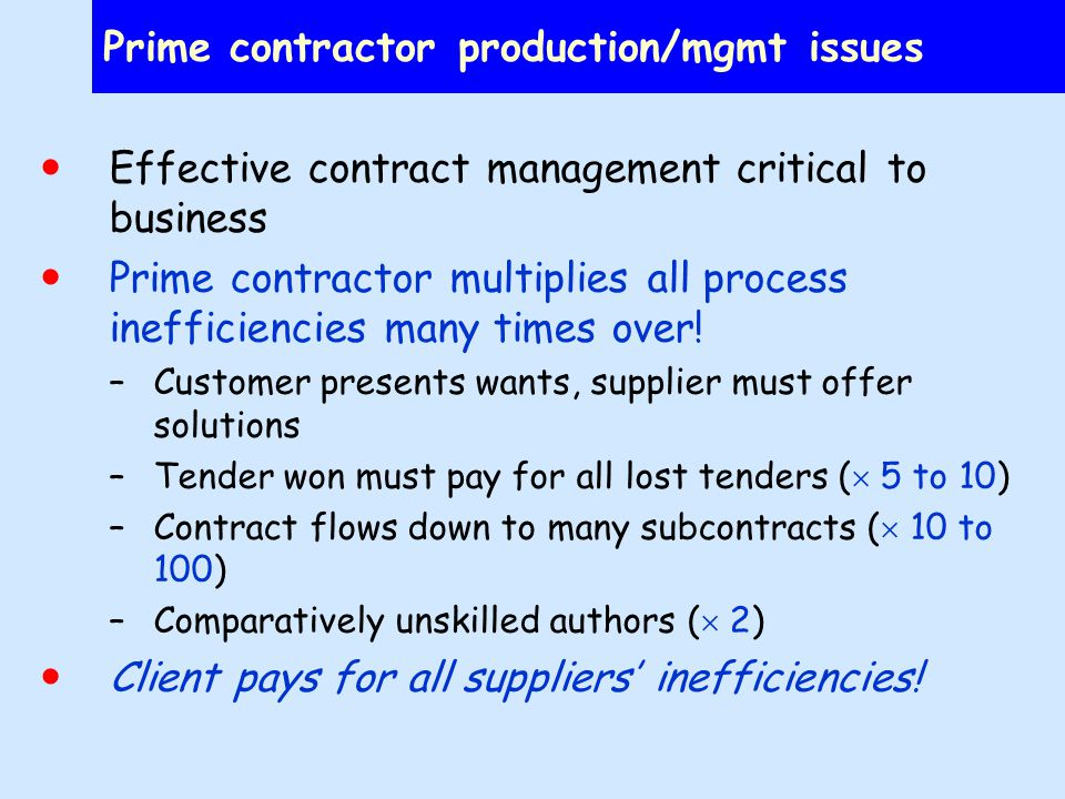Prime contractor production/mgmt issues Effective contract management critical to business Prime contractor multiplies all process inefficiencies many times over.