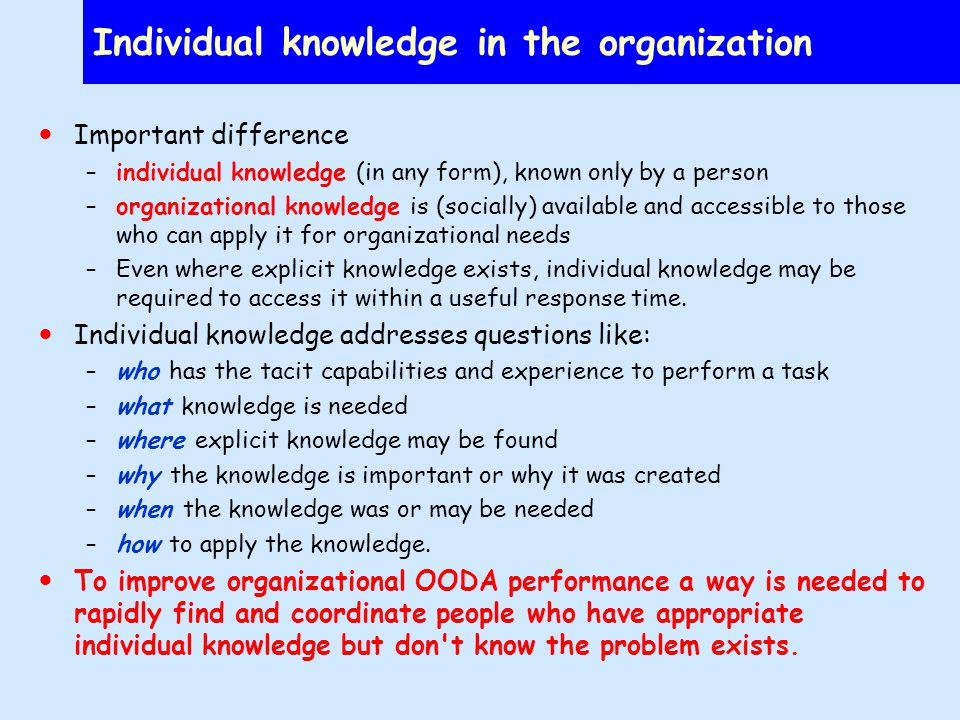 Individual knowledge in the organization Important difference –individual knowledge (in any form), known only by a person –organizational knowledge is (socially) available and accessible to those who can apply it for organizational needs –Even where explicit knowledge exists, individual knowledge may be required to access it within a useful response time.