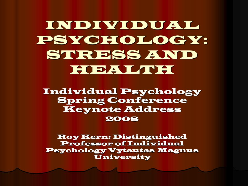 INDIVIDUAL PSYCHOLOGY: STRESS AND HEALTH Individual Psychology Spring Conference Keynote Address 2008 Roy Kern: Distinguished Professor of Individual Psychology Vytautas Magnus University