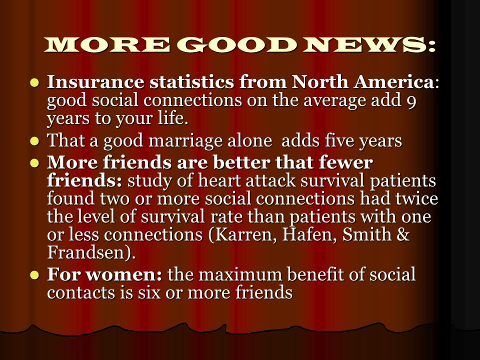 MORE GOOD NEWS: Insurance statistics from North America: good social connections on the average add 9 years to your life.