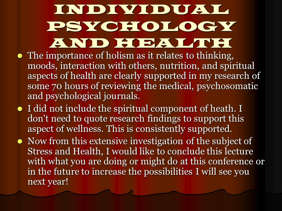 INDIVIDUAL PSYCHOLOGY AND HEALTH The importance of holism as it relates to thinking, moods, interaction with others, nutrition, and spiritual aspects of health are clearly supported in my research of some 70 hours of reviewing the medical, psychosomatic and psychological journals.